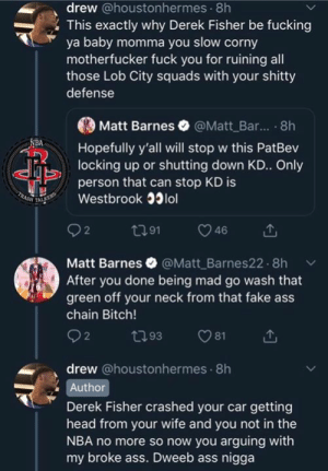 Throw the damn towel! 😂😂😂 #OlajuWinning: drew @houstonhermes 8h  This exactly why Derek Fisher be fucking  ya baby momma you slow corny  motherfucker fuck you for ruining all  those Lob City squads with your shitty  defense  Matt Barnes @Matt Bar.. .8h  Hopefully y'all will stop w this PatBev  locking up or shutting down KD.. Only  person that can stop KD is  Westbrook 33lol  2  Matt Barnes @Matt Barnes22.8h  After you done being mad go wash that  green off your neck from that fake ass  chain Bitch!  drew @houstonhermes 8h  Author  Derek Fisher crashed your car getting  head from your wife and you not in the  NBA no more so now you arguing with  my broke ass. Dweeb ass nigga Throw the damn towel! 😂😂😂 #OlajuWinning