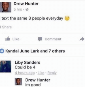 Good, Irl, and Me IRL: Drew Hunter  5 hrs e  itext  the same 3 people everyday  Share  Like  Comment  Kyndal June Lark and 7 others  Liby Sanders  Could be 4  4 hours ago Like Reply  Drew Hunter  im good me irl