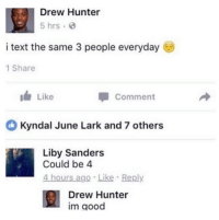 Good, Text, and Hunter: Drew Hunter  5 hrs  i text the same 3 people everyday  1 Share  Ide Like  Comment  Kyndal June Lark and 7 others  Liby Sanders  Could be 4  4 hours ago Like Reply  Drew Hunter  im good