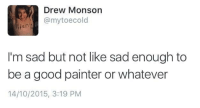 Facts, Good, and Cold: Drew Monson  @mytoecold  0  I'm sad but not like sad enough to  be a good painter or whatever  14/10/2015, 3:19 PM cold hard facts