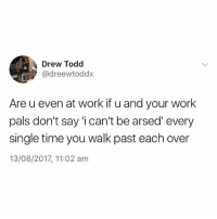@memezar was voted the funniest account on Insta 😂😂 Again!: Drew Todd  @dreewtoddx  Are u even at work if u and your work  pals don't say 'i can't be arsed' every  single time you walk past each over  13/08/2017, 11:02 am @memezar was voted the funniest account on Insta 😂😂 Again!