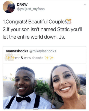 Beautiful, World, and Down: DREW  @yalljust_myfans  1.Congrats! Beautiful Couple!  2.If your son isn't named Static you'll  let the entire world down. Js.  mamashocks @mikaylashocks  mr & mrs shocks I'll be shocked if they didn't