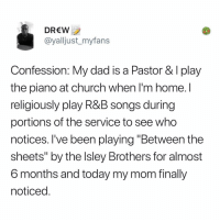 "Church, Dad, and Memes: DREW  @yalljust_myfans  Confession: My dad is a Pastor & I play  the piano at church when l'm home.I  religiously play R&B songs during  portions of the service to see who  notices. l've been playing ""Between the  sheets"" by the lsley Brothers for almost  6 months and today my mom finally  noticed Post 1886: I'm a salad so it's really hard for me to play any instruments"