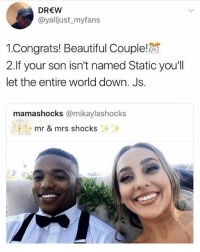 Beautiful, Memes, and World: DREW  @yalljust_myfans  !Congrats! Beautiful Couple!  2.If your son isn't named Static you'll  let the entire world down. Js.  mamashocks (@mikaylashocks  mr & mrs shocks  汁汁 Don't let us down 😤