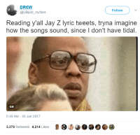 <p>The album is a tidal wave of emotions (via /r/BlackPeopleTwitter)</p>: DREW  @yalljust_myfans  Follow )  Reading y'all Jay Z lyric tweets, tryna imagine  how the songs sound, since I don't have tidal.  GIF  5:49 AM-30 Jun 2017  3,370 Retweets 4,214 Likes <p>The album is a tidal wave of emotions (via /r/BlackPeopleTwitter)</p>