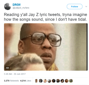 Gif, Jay, and Jay Z: DREW  @yalljust_myfans  Follow )  Reading y'all Jay Z lyric tweets, tryna imagine  how the songs sound, since I don't have tidal  GIF  5:49 AM-30 Jun 2017  3,370 Retweets 4,214 Likes The album is a tidal wave of emotions