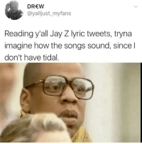 Jay, Jay Z, and Tidal: DREW  @yalljust_myfans  Reading y'all Jay Z lyric tweets, tryna  imagine how the songs sound, since l  don't have tidal Been doin this whole day today