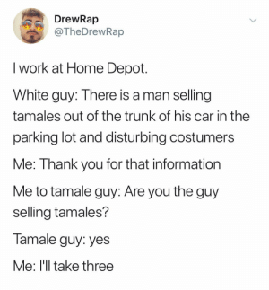 Work, Thank You, and Home: DrewRap  TheDrewRap  I work at Home Depot  White guy: There is a man selling  tamales out of the trunk of his car in the  parking lot and disturbing costumers  Me: Thank you for that information  Me to tamale guy: Are you the guy  selling tamales?  Tamale guy: yes  Me: l'll take three 😭😭😭