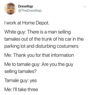 Gotta get those tamales: DrewRap  @TheDrewRap  I work at Home Depot  White guy: There is a man selling  tamales out of the trunk of his car in the  parking lot and disturbing costumers  Me: Thank you for that information  Me to tamale guy: Are you the guy  selling tamales?  Tamale guy: yes  Me: I'll take three Gotta get those tamales