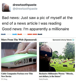 """Apparently, Bad, and Future: drewtoothpaste  @drewtoothpaste  Bad news: Just saw a pic of myself at the  end of a news article I was reading  Good news: I'm apparently a millionaire   More From The Web (Sponsored)  Sponsored Links by Taboola D  Cable Companies Furious over This Reclusive Millionaire Warns: """"Bitcoin  New Device  TV Frog  not dollars, is the future""""  Daily Wealth tastefullyoffensive:  (via drewtoothpaste)"""