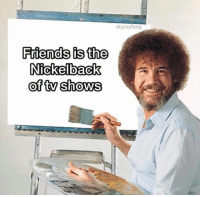 Nickelback: drgrayfang  Friends is the  Nickelback  of ty shows  0