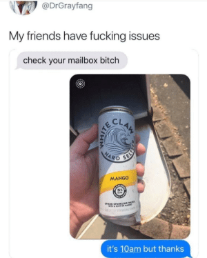 Meirl: @DrGrayfang  My friends have fucking issues  check your mailbox bitch  CLAM  HARD  SELY  MANGO  SPIKED SPARKLING WATE  WITH A HINT OFMA  RF  it's 10am but thanks Meirl