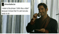 """drhanniballecter  I relate to the phrase """"chillin like a villain""""  because it shows that I'm calm but also  ready to sin"""