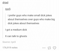 Big Dick, Dick, and Jokes: driad  nyx5:  i prefer guys who make small dick jokes  about themselves over guys who make big  dick jokes about themselves  I got a medium dick  It can talk to ghosts  Source: nyx5  176,919 notes Dick jokes