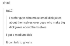 Boo: driad  nyx5  i prefer guys who make small dick jokes  about themselves over guys who make big  dick jokes about themselves  I got a medium dick  It can talk to ghosts Boo