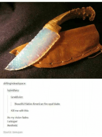 Beautiful, Blade, and Fire: driftingindeadspace:  hybridfairy  lunablivion  Beautiful Native American fire opal blade  Kill me with this  As my vision fades  I whisper  Aesthetic  Source: iseeupan