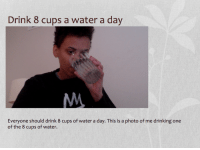 Drinking, Tumblr, and Blog: Drink 8 cups a water a day  Everyone should drink 8 cups of water a day. This is a photo of me drinking one  of the 8 cups of water. vewn:  i better get an A+ on this powerpoint
