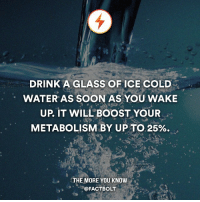 Memes, The More You Know, and Boost: DRINK A GLASS OF ICE COLD  WATER AS SOON AS YOU WAKE  UP, IT WILL BOOST YOUR  METABOLISM BY UP TO 25%.  THE MORE YOU KNOW  FACTBOLT RoastMe so I could use some cold water.