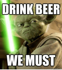 Beer, Drinking, and Memes: DRINK BEER  WE MUST  quick meme con #AlcoholLifesLubricant (Y)