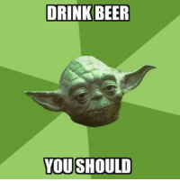 Yes, master Yoda -DaCypriot: DRINK BEER  YOU SHOULD Yes, master Yoda -DaCypriot