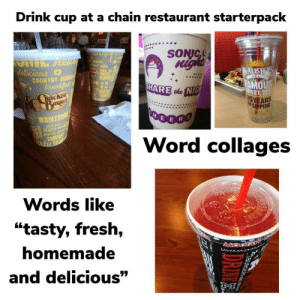 """Chain restaurant drink cup starterpack: Drink cup at a chain restaurant starterpack  SONIC  night  delicious  COUNTRY MOR  breakfast  Racker  BARRE  MCALISHERS  HOME  DELI  FAMOUS  SHARE the NIG  MADE  HANS  WEET TE  25YEARS  FSIPPING  00000  HEE  WHOLESONE  dslici  NEARTY  lamity d  COMFORT  ntu Food  Word collages  Words like  """"tasty, fresh,  homemade  and delicious""""  M  BURGERS  DRIM  S Chain restaurant drink cup starterpack"""