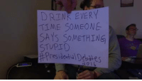 Dank, Drinking, and Time: DRINK EVERY  TIME SOMEONE  SAYS SOMETHING  STUPID  presidenta Debates This Guy Takes a Drink Every Time Someone Says Something Stupid During the Presidential Debates