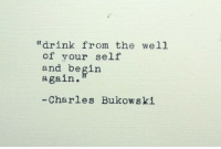 "Charles Bukowski, Bukowski, and Well: ""drink from the well  of your self  and begin  again.  -Charles Bukowski"