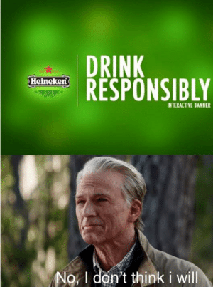 Me every weekend:: DRINK  RESPONSIBLY  Heincken  INTERACTIVE BANNER  No, I don't think i will Me every weekend: