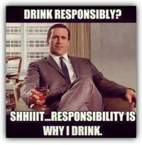 Smart Assy: DRINK RESPONSIBLY?  SHHIIIT...RESPONSIBILITYIS  WHYIDRINK. Smart Assy