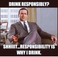 Drink Responsibly: DRINK RESPONSIBLY  SHHIIT...RESPONSIBILITY IS  WHY I DRINK.