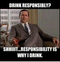 Drink Responsibly: DRINK RESPONSIBLY?  SHIHIIIT...RESPONSIBILITY IS  WHYIDRINK.