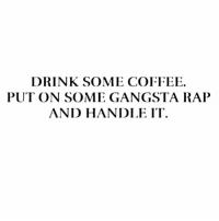 Gangsta, Rap, and Coffee: DRINK SOME COFFEE.  PUT ON SOME GANGSTA RAP  AND HANDLE IT Have a great day, everyone!!!