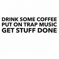 DRINK SOME COFFEE  PUT ON TRAP MUSIC  GET STUFF DONE Mornin'