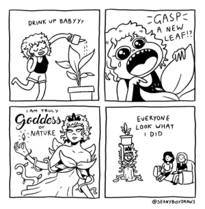 Be proud of even the little things :) (credit to Fullcolourcactus) via /r/wholesomememes https://ift.tt/2MVXxXl: DRINK UP BABYYy  GASP  A NEW  LEAF!?  AM TRULY  Goddess  EVERYONE  LOok WHAT  I DID  OF  NATURE  @SEANYBOYDRAWS Be proud of even the little things :) (credit to Fullcolourcactus) via /r/wholesomememes https://ift.tt/2MVXxXl