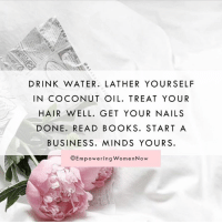 Memes, Coconut Oil, and Nails: DRINK WATER. LATHER YOUR SELF  IN COCONUT OIL. TREAT YOUR  HAIR WELL. GET YOUR NAILS  DONE. READ BOOKS. START A  BUSINESS. MINDS YOUR S.  OEmpowering WomenNow When people ask me how I stay so happy. #empoweringwomennow #happywomen