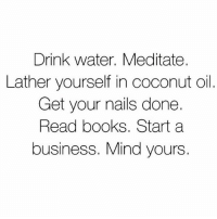 Books, Life, and Memes: Drink water. Meditate.  Lather yourself in coconut oil.  Get your nails done.  Read books. Start a  business. Mind yours. Essentials of life