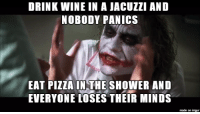 Pizza, Wine, and Imgur: DRINK WINE IN A JACUZZI AND  NOBODY PANICS  EAT PIZZA IN THE SHOWER AND  EVERYONE LOSES THEIR MINDS  made on imgur Pizza can and should happen anywhere