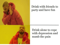 Drinking Alone: Drink with friends to  party and have fun  Drink alone to cope  with depression and  numb the pain