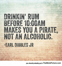 "Drinking, Tumblr, and Blog: DRINKIN' RUM  BEFORE 10:00AM  MAKES YOU A PIRATE,  NOT AN ALCOHOLIC  -EARL DIBBLES JR  you should probably go to TheMetaPicture.com <p><a href=""https://epicjohndoe.tumblr.com/post/170094963437/drinking-rum-before-1000-am"" class=""tumblr_blog"">epicjohndoe</a>:</p>  <blockquote><p>Drinking Rum Before 10:00 AM</p></blockquote>"