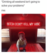 "Don't tell me how to live my life: ""Drinking all weekend isn't going to  solve your problems""  me:  BITCH DONT KlLL MY VIBE Don't tell me how to live my life"