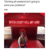 "Hope everyone's having a good weekend! Drink responsibly chingons.: ""Drinking all weekend isn't going to  solve your problems""  me:  BITCH DON'T KILL MY VIBE Hope everyone's having a good weekend! Drink responsibly chingons."