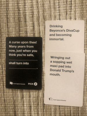 One of the best I have seen yet: Drinking  Beyonce's DivaCup  and becoming  immortal.  A curse upon thee!  Many years from  now, just when you  think you're safe,  Wringing out  a sopping wet  maxi pad into  Donald Trump's  shall turn into  mouth.  PICK 2  Cards Against Humanity  Cards Against Humanity One of the best I have seen yet
