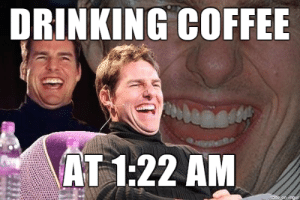 1:22 am is the new 1:22 pm: DRINKING COFFEE  AT 1:22 AM  made on amgur 1:22 am is the new 1:22 pm