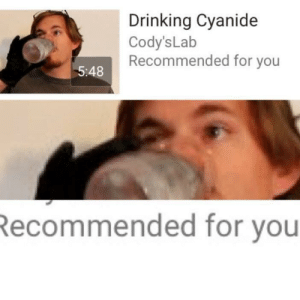 Dank, Drinking, and Memes: Drinking Cyanide  Cody'sLab  Recommended for you  5:48  ecommended for you Meirl by Coffee-Spoons MORE MEMES