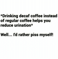 Drinking, McDonalds, and Memes: *Drinking decaf coffee instead  of regular coffee helps you  reduce urination*  Well... I'd rather piss myself! Decaf coffee? NO, JUST NO...It's like going to McDonald's and having a salad ✋ rp @lei.ying.lo goodgirlwithbadthoughts 💅