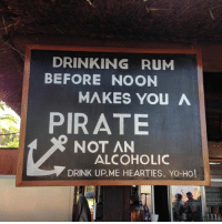 Drink Up: DRINKING RUM  BEFORE NOON  MAKES YOU A  PIRATE  NOT AN  ALCOHOLIC  DRINK UP ME HEARTIES, YO-HO!