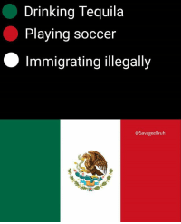 Drinking, Memes, and Soccer: Drinking Tequila  Playing soccer  Immigrating illegally  @SavageeBruh The symbol in the middle is for naming your son Juan (@savageebruh)