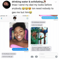 "Ass, Beautiful, and Dad: drinking water & exfoliating  Imao I send my dad my looks before  (じ) ion need nobody to  anybody.  gas me but him⑥  Simple LTE  1:10 AM  @66%) 0+  You like this look daddy?  Delivered  Dad  Oh shutttsssss nowwwww  Look at my baby girl  GIF Keyboard via #images  You are so beautiful my baby lord  Jesus I'm glad I met yo annoying ass  mama to make my greatest creation  You like this look daddy?  Delivered  Oh shutttsssss nowwwwww  Subject  Look at my baby girl  Message ""Glad I met yo annoying was mama"" 😭"