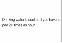 Drinking, Cool, and Water: Drinking water is cool until you have to  pee 20 times an hour