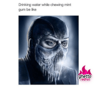 "Be Like, Drinking, and Ghetto: Drinking water while chewing mint  gum be like  ghetto  redhot <p><strong>Chewing gum and drinking water</strong></p><p><a href=""http://www.ghettoredhot.com/sub-zero-mortal-combat/"">http://www.ghettoredhot.com/sub-zero-mortal-combat/</a></p>"